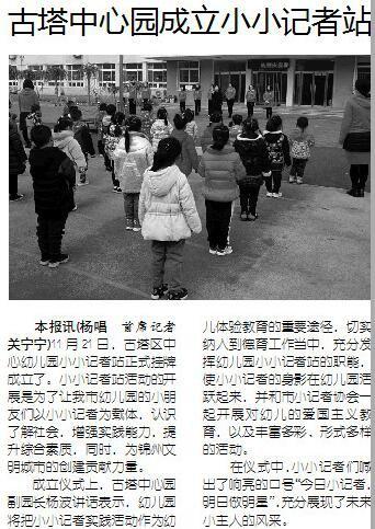 本报讯(杨唱 首席记者关宁宁)11月21日,古塔区中心幼儿园小小记者站正式挂牌成立了。小小记者站活动的开展是为了让我市幼儿园的小朋友们以小小记者为载体,认识了解社会,增强实践能力,提升综合素质,同时,为锦州文明城市的创建贡献力量。   成立仪式上,古塔中心园副园长杨波讲话表示,幼儿园将把小小记者实践活动作为幼儿体验教育的重要途径,切实纳入到德育工作当中,充分发挥幼儿园小小记者站的职能,使小小记者的身影在幼儿园活跃起来,并和市小记者协会一起开展对幼儿的爱国主义教育,以及丰富多彩、形式多样的活动。   在